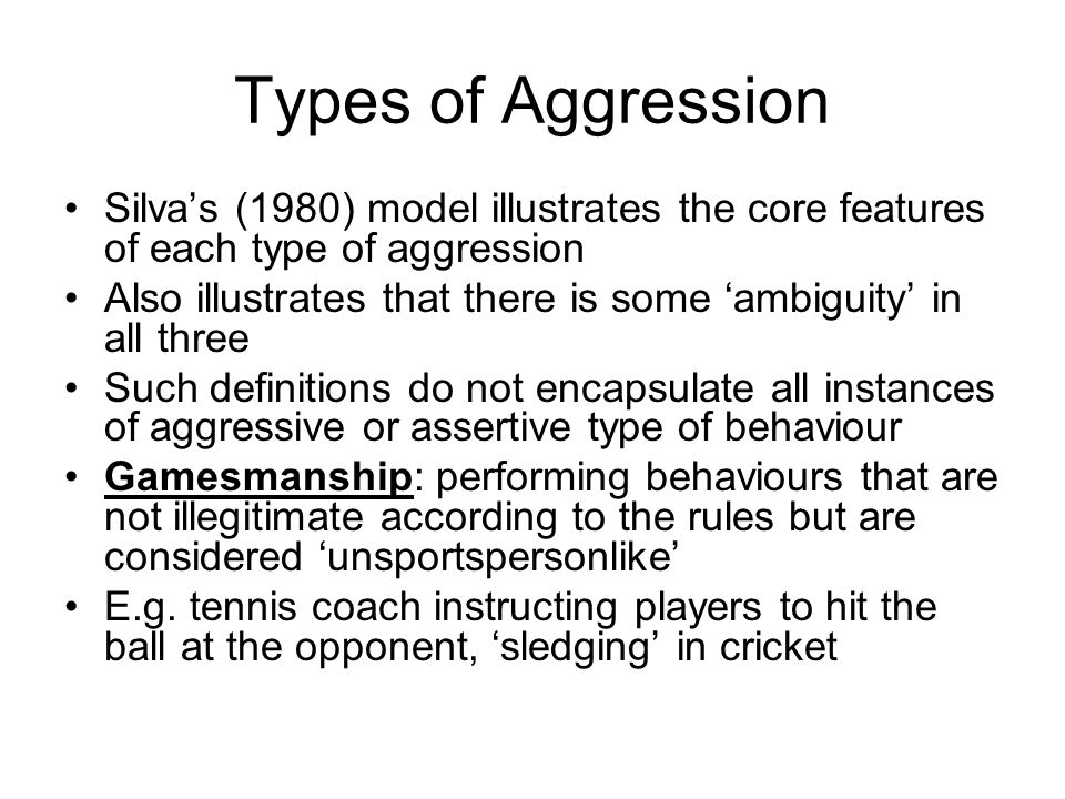Types of Aggression Silvas (1980) model illustrates the core features of each type of aggression Also illustrates that there is some ambiguity in all three Such definitions do not encapsulate all instances of aggressive or assertive type of behaviour Gamesmanship: performing behaviours that are not illegitimate according to the rules but are considered unsportspersonlike E.g.