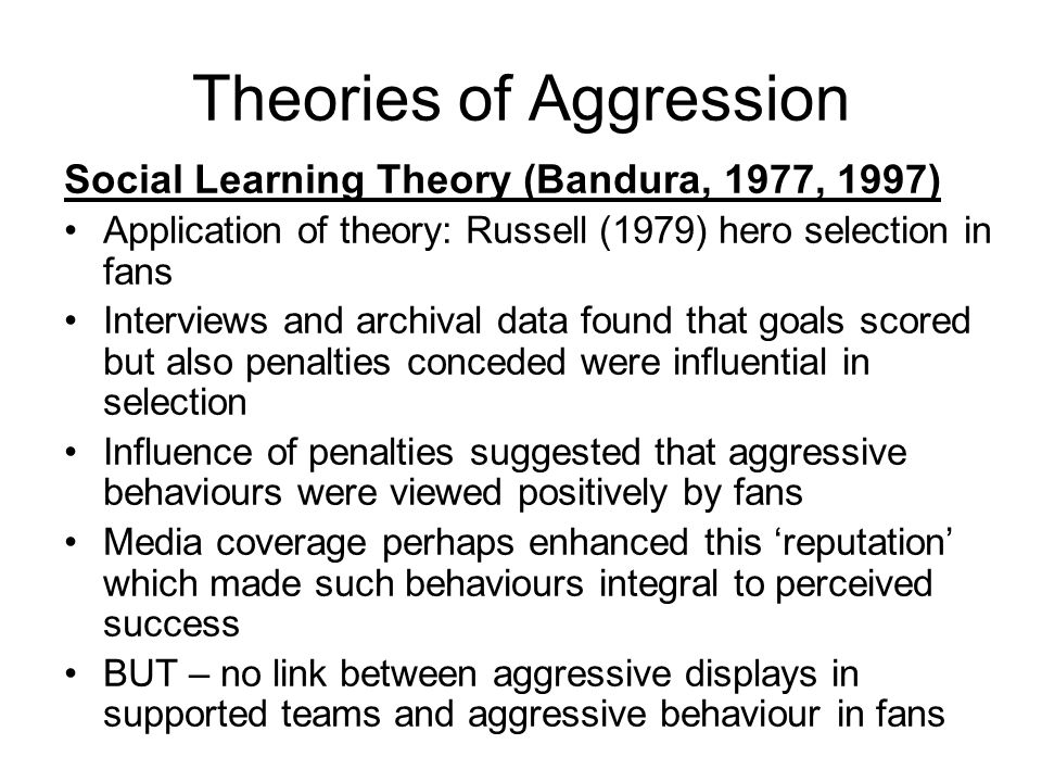 Theories of Aggression Social Learning Theory (Bandura, 1977, 1997) Application of theory: Russell (1979) hero selection in fans Interviews and archival data found that goals scored but also penalties conceded were influential in selection Influence of penalties suggested that aggressive behaviours were viewed positively by fans Media coverage perhaps enhanced this reputation which made such behaviours integral to perceived success BUT – no link between aggressive displays in supported teams and aggressive behaviour in fans