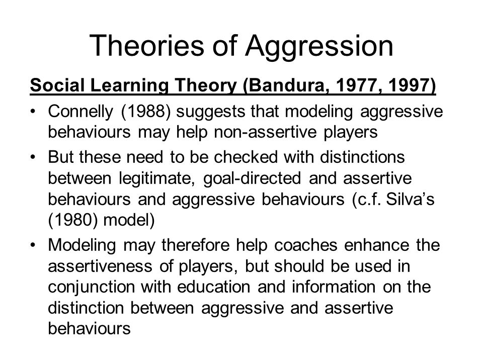 Theories of Aggression Social Learning Theory (Bandura, 1977, 1997) Connelly (1988) suggests that modeling aggressive behaviours may help non-assertive players But these need to be checked with distinctions between legitimate, goal-directed and assertive behaviours and aggressive behaviours (c.f.