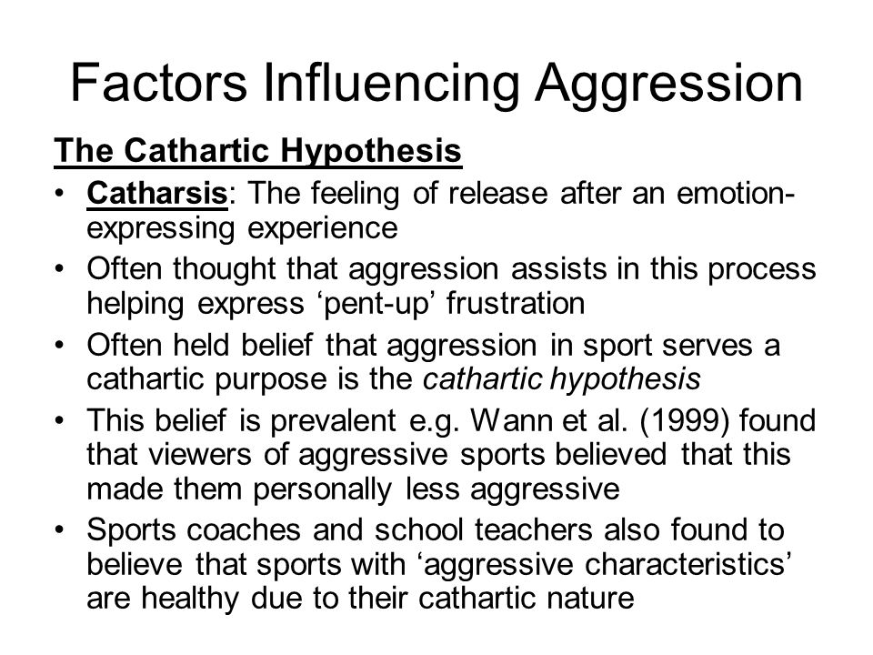Factors Influencing Aggression The Cathartic Hypothesis Catharsis: The feeling of release after an emotion- expressing experience Often thought that aggression assists in this process helping express pent-up frustration Often held belief that aggression in sport serves a cathartic purpose is the cathartic hypothesis This belief is prevalent e.g.