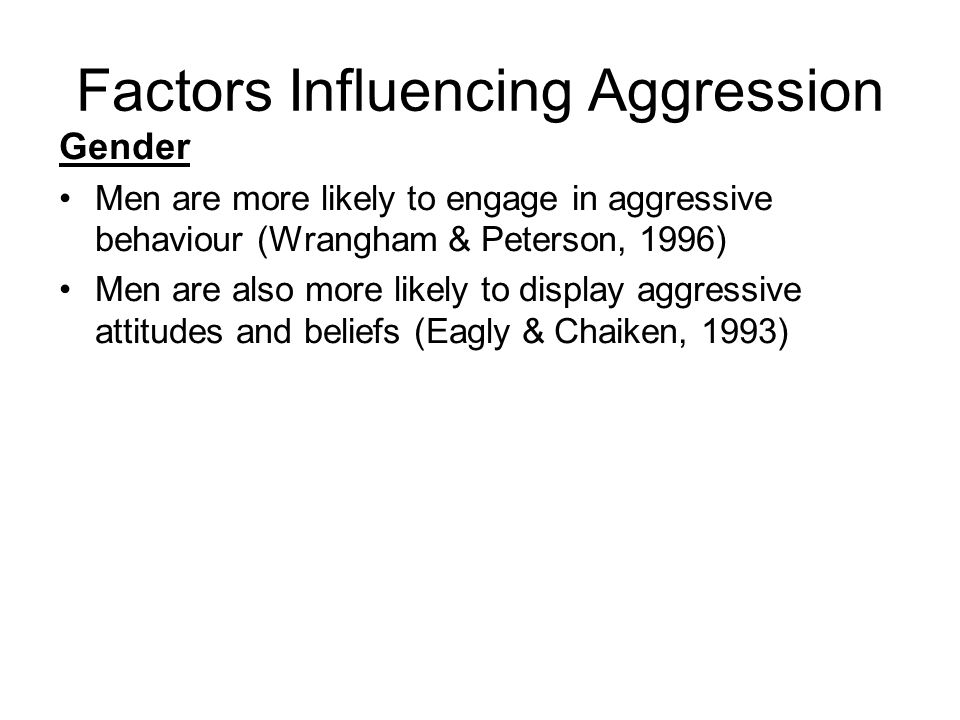 Factors Influencing Aggression Gender Men are more likely to engage in aggressive behaviour (Wrangham & Peterson, 1996) Men are also more likely to display aggressive attitudes and beliefs (Eagly & Chaiken, 1993)