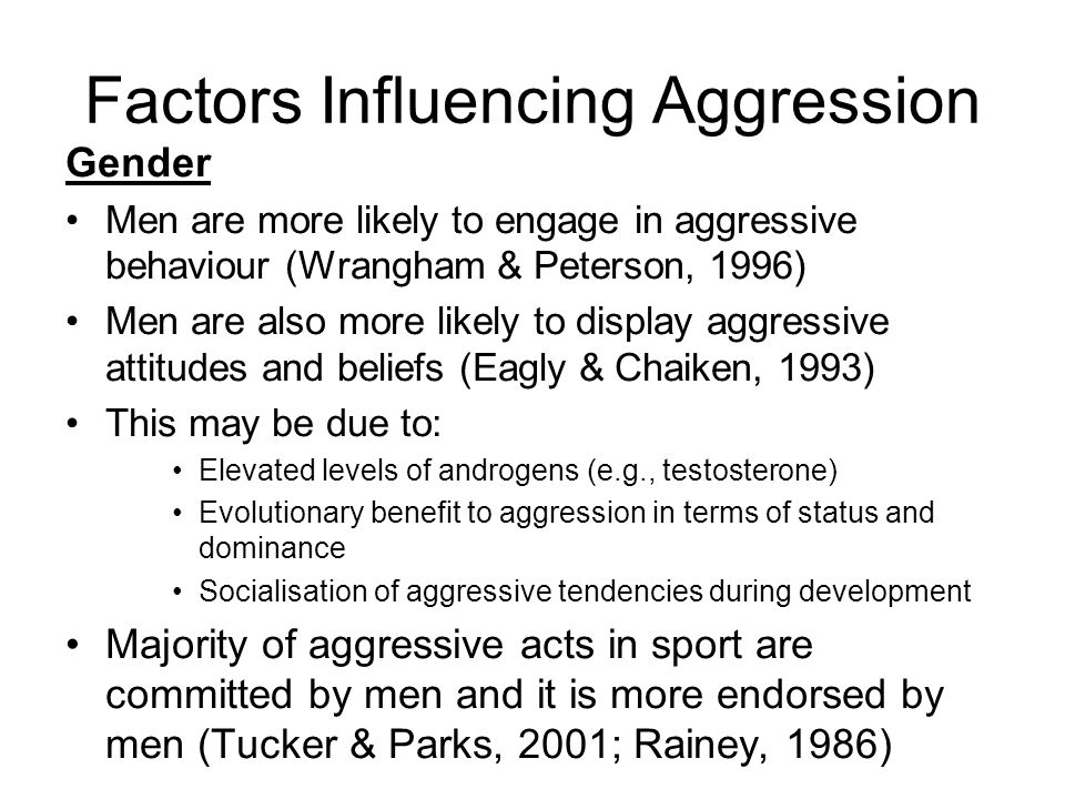 Factors Influencing Aggression Gender Men are more likely to engage in aggressive behaviour (Wrangham & Peterson, 1996) Men are also more likely to display aggressive attitudes and beliefs (Eagly & Chaiken, 1993) This may be due to: Elevated levels of androgens (e.g., testosterone) Evolutionary benefit to aggression in terms of status and dominance Socialisation of aggressive tendencies during development Majority of aggressive acts in sport are committed by men and it is more endorsed by men (Tucker & Parks, 2001; Rainey, 1986)