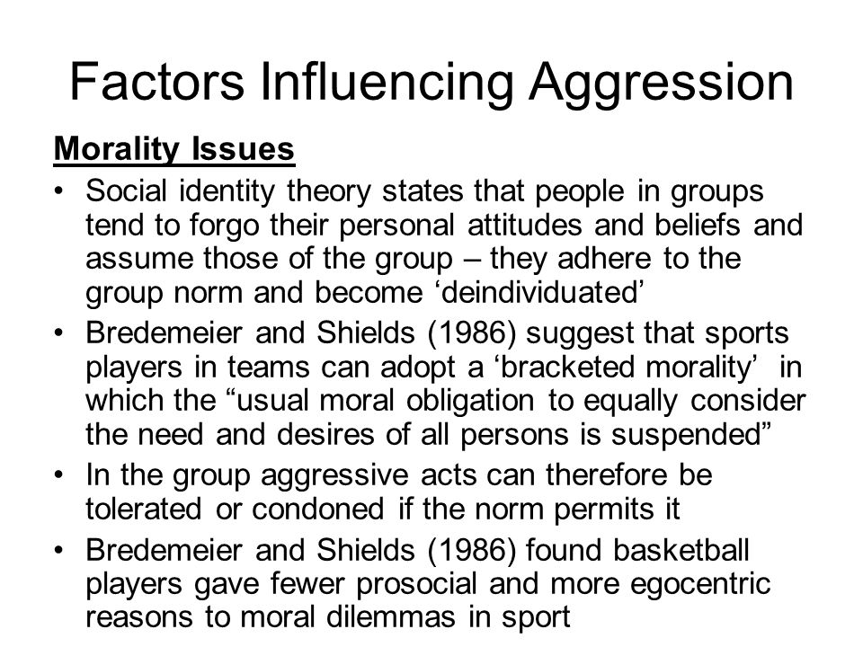 Factors Influencing Aggression Morality Issues Social identity theory states that people in groups tend to forgo their personal attitudes and beliefs and assume those of the group – they adhere to the group norm and become deindividuated Bredemeier and Shields (1986) suggest that sports players in teams can adopt a bracketed morality in which the usual moral obligation to equally consider the need and desires of all persons is suspended In the group aggressive acts can therefore be tolerated or condoned if the norm permits it Bredemeier and Shields (1986) found basketball players gave fewer prosocial and more egocentric reasons to moral dilemmas in sport