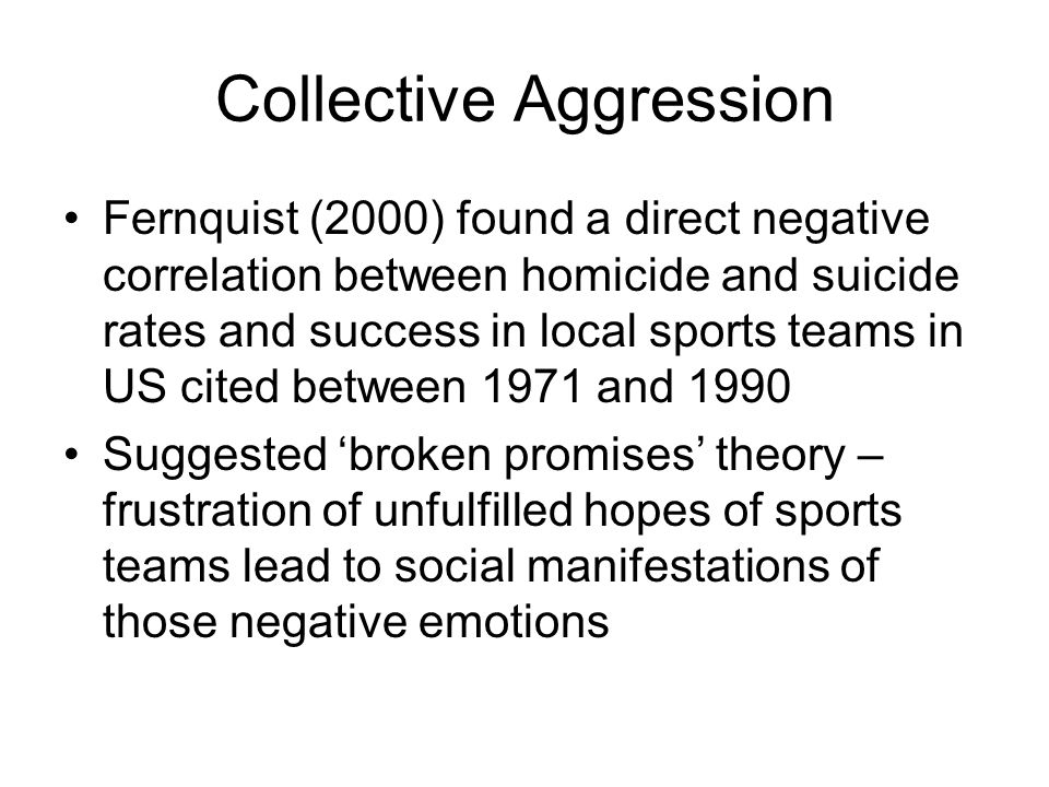Collective Aggression Fernquist (2000) found a direct negative correlation between homicide and suicide rates and success in local sports teams in US cited between 1971 and 1990 Suggested broken promises theory – frustration of unfulfilled hopes of sports teams lead to social manifestations of those negative emotions