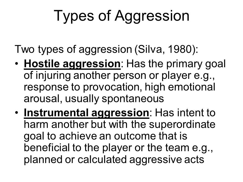 Types of Aggression Two types of aggression (Silva, 1980): Hostile aggression: Has the primary goal of injuring another person or player e.g., response to provocation, high emotional arousal, usually spontaneous Instrumental aggression: Has intent to harm another but with the superordinate goal to achieve an outcome that is beneficial to the player or the team e.g., planned or calculated aggressive acts