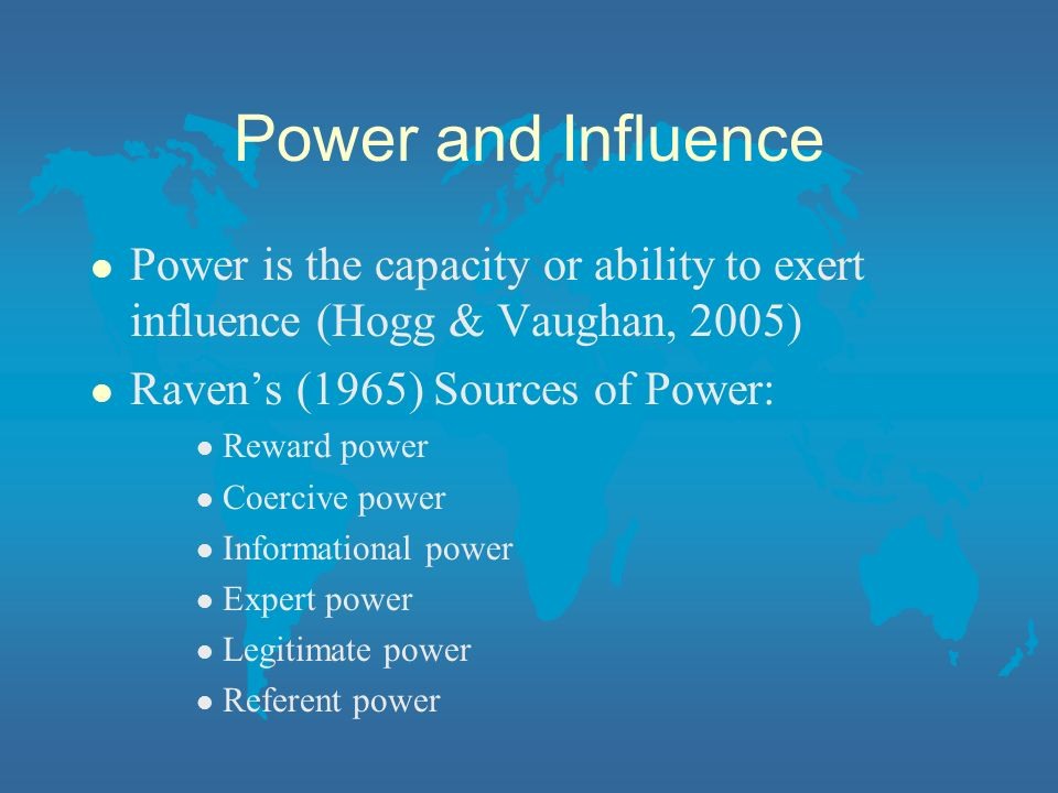 Power and Influence l Power is the capacity or ability to exert influence (Hogg & Vaughan, 2005) l Ravens (1965) Sources of Power: l Reward power l Co