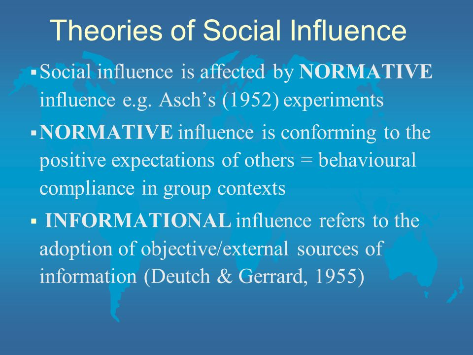 Social influence is affected by NORMATIVE influence e.g. Aschs (1952) experiments NORMATIVE influence is conforming to the positive expectations of ot