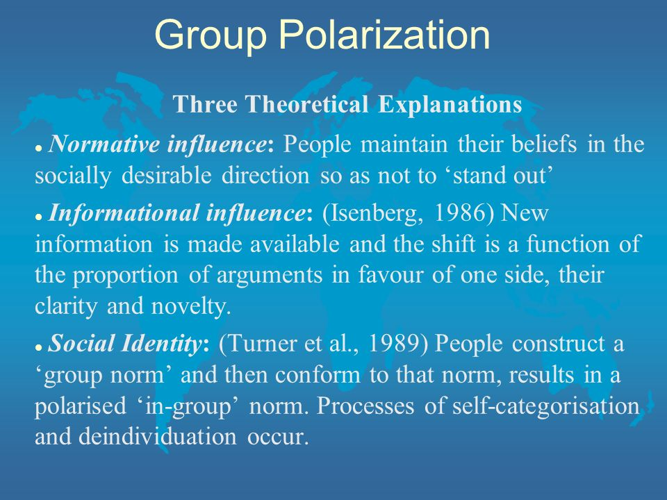 Three Theoretical Explanations l Normative influence: People maintain their beliefs in the socially desirable direction so as not to stand out l Infor