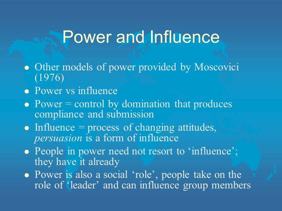 Power and Influence l Other models of power provided by Moscovici (1976) l Power vs influence l Power = control by domination that produces compliance