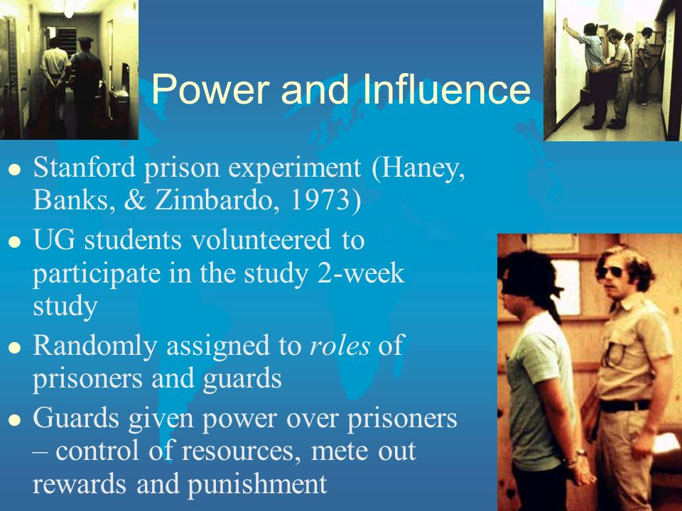 Power and Influence l Stanford prison experiment (Haney, Banks, & Zimbardo, 1973) l UG students volunteered to participate in the study 2-week study l