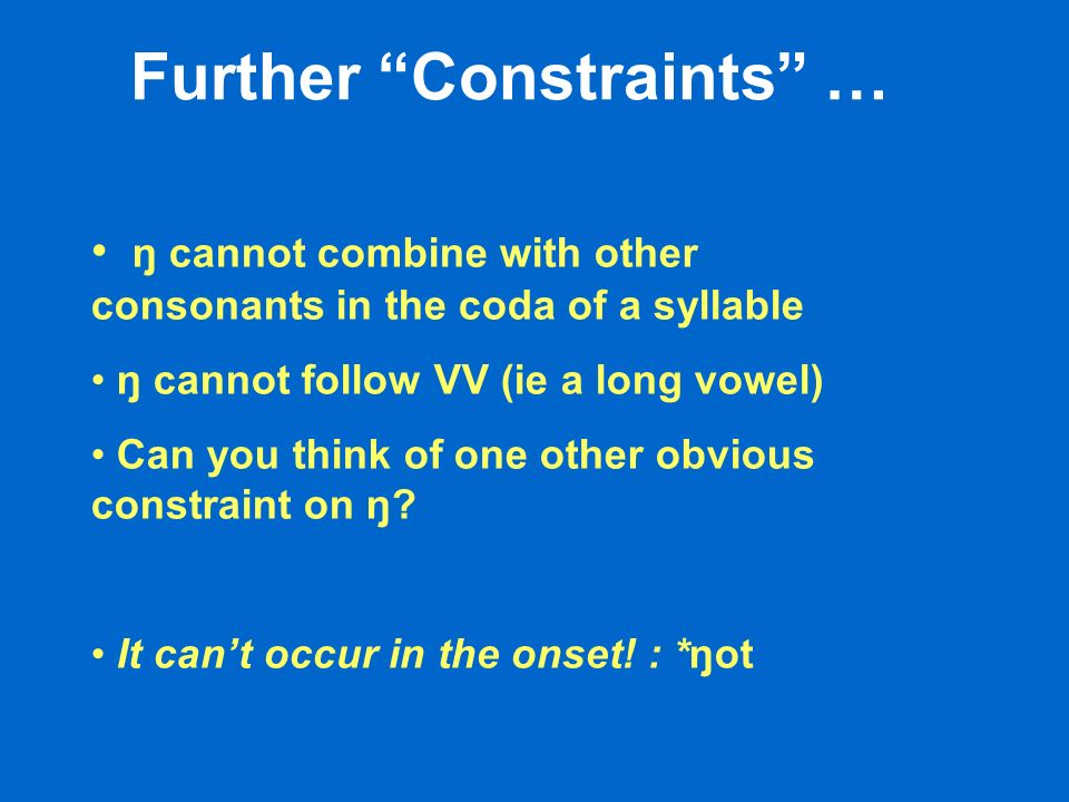 Further Constraints … ŋ cannot combine with other consonants in the coda of a syllable ŋ cannot follow VV (ie a long vowel) Can you think of one other obvious constraint on ŋ.