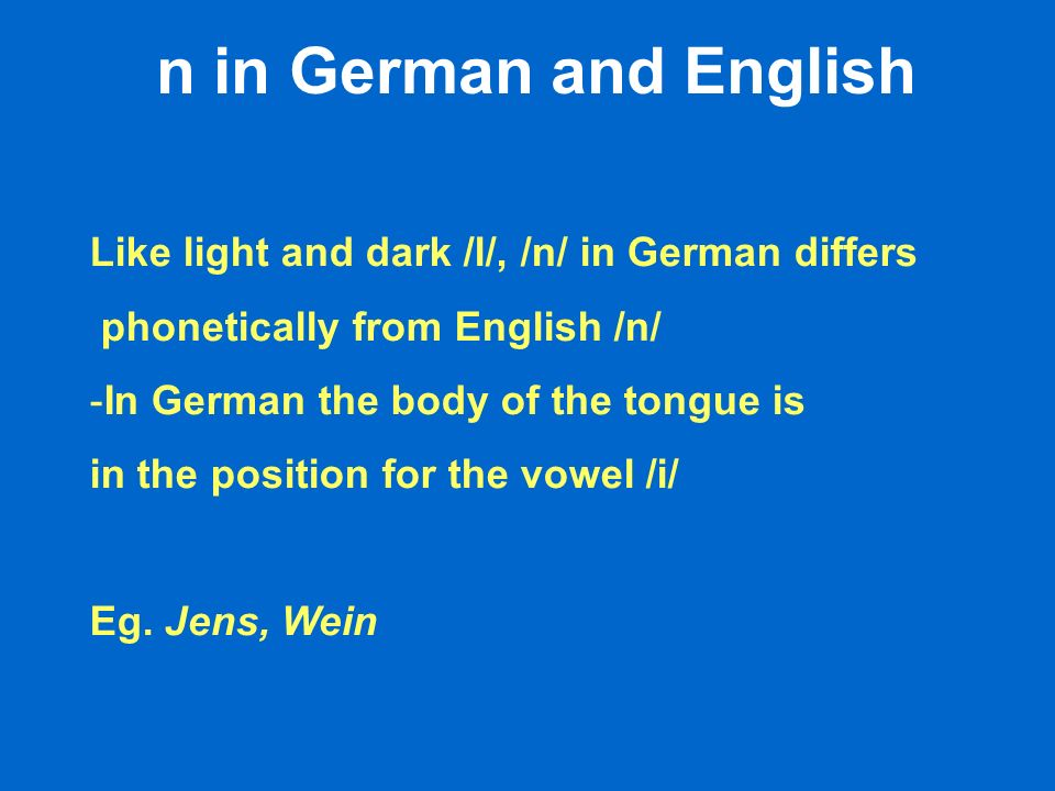 n in German and English Like light and dark /l/, /n/ in German differs phonetically from English /n/ -In German the body of the tongue is in the posit