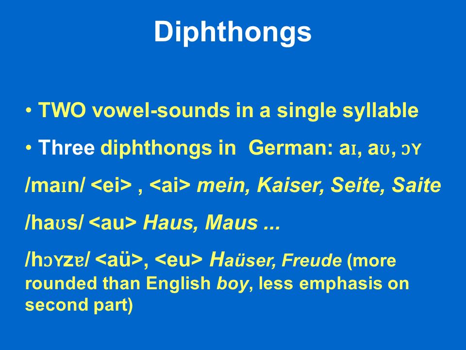 Diphthongs TWO vowel-sounds in a single syllable Three diphthongs in German: a ɪ, a ʊ, ɔ Y /ma ɪ n/, mein, Kaiser, Seite, Saite /ha ʊ s/ Haus, Maus...