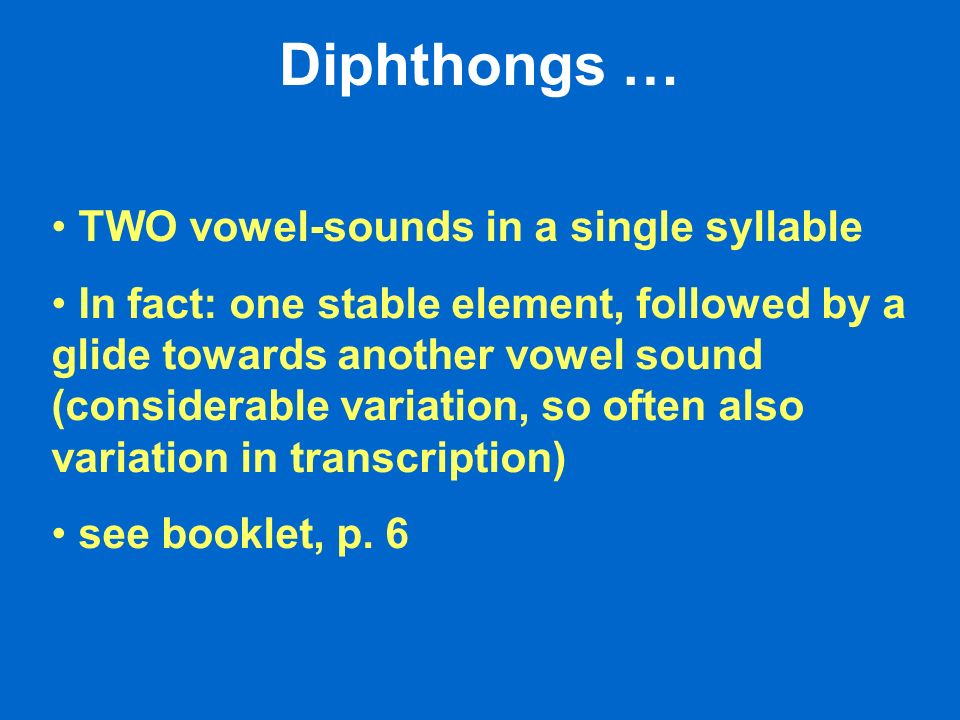 Diphthongs … TWO vowel-sounds in a single syllable In fact: one stable element, followed by a glide towards another vowel sound (considerable variation, so often also variation in transcription) see booklet, p.