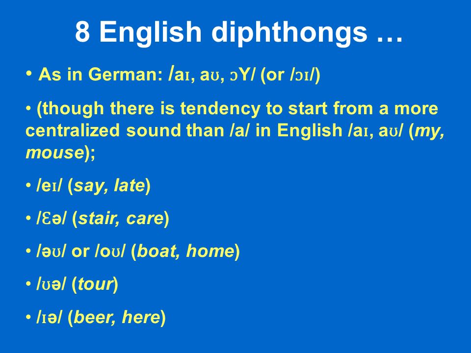 8 English diphthongs … As in German: / a ɪ, a ʊ, ɔ Y/ (or / ɔɪ /) (though there is tendency to start from a more centralized sound than /a/ in English /a ɪ, a ʊ / (my, mouse); /e ɪ / (say, late) / Ɛ ə/ (stair, care) /ə ʊ / or /o ʊ / (boat, home) / ʊ ə/ (tour) / ɪ ə/ (beer, here)