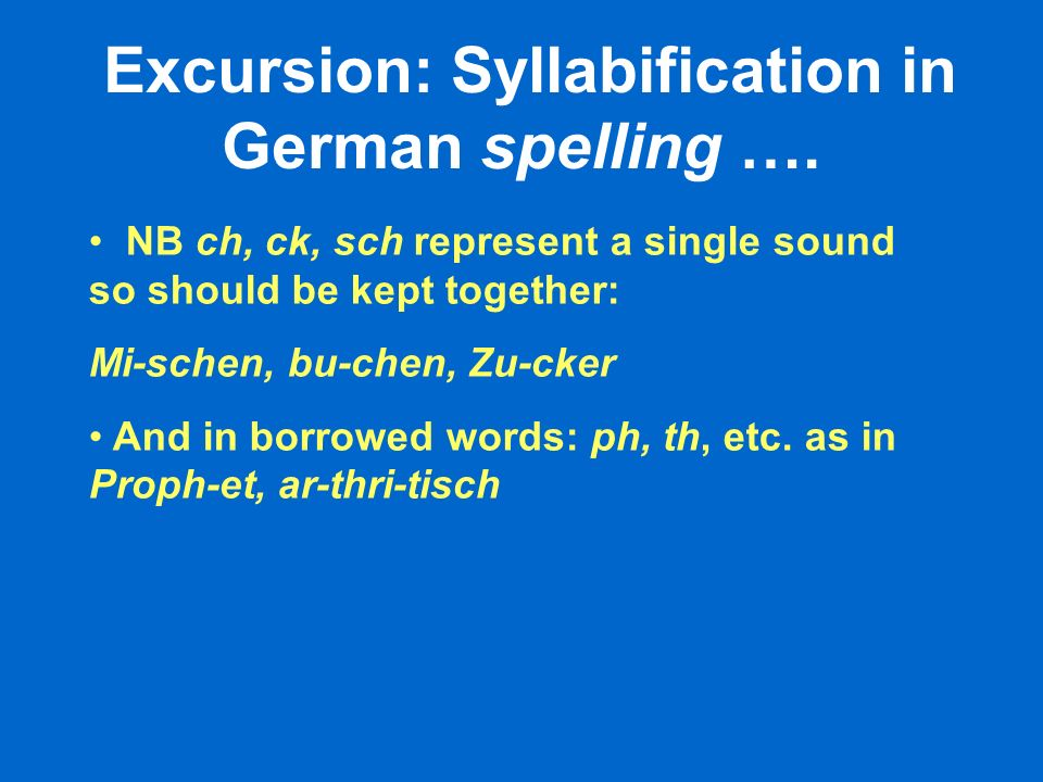 NB ch, ck, sch represent a single sound so should be kept together: Mi-schen, bu-chen, Zu-cker And in borrowed words: ph, th, etc.