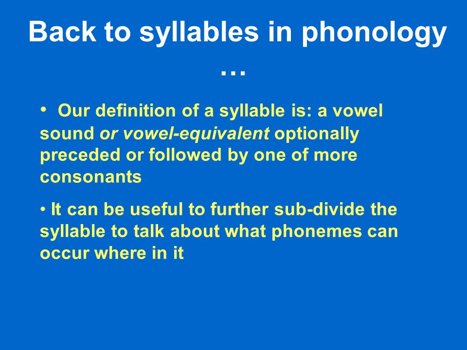 Our definition of a syllable is: a vowel sound or vowel-equivalent optionally preceded or followed by one of more consonants It can be useful to further sub-divide the syllable to talk about what phonemes can occur where in it Back to syllables in phonology …