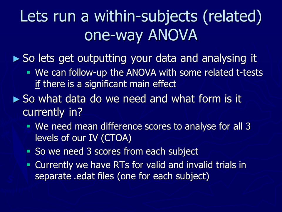 Lets run a within-subjects (related) one-way ANOVA So lets get outputting your data and analysing it So lets get outputting your data and analysing it We can follow-up the ANOVA with some related t-tests if there is a significant main effect We can follow-up the ANOVA with some related t-tests if there is a significant main effect So what data do we need and what form is it currently in.