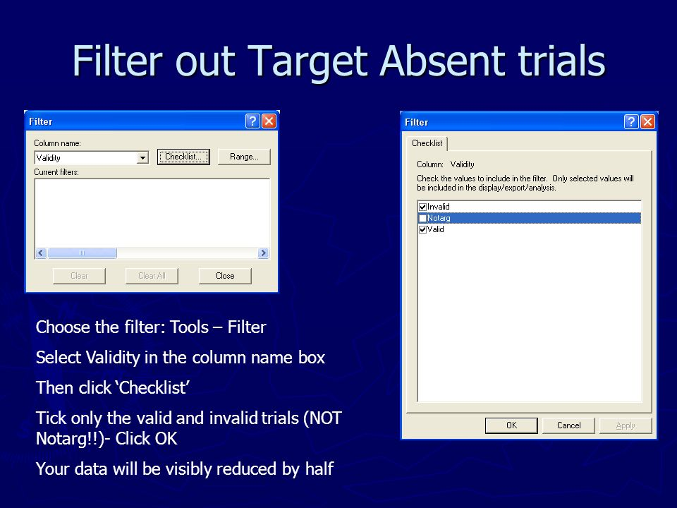 Filter out Target Absent trials Choose the filter: Tools – Filter Select Validity in the column name box Then click Checklist Tick only the valid and invalid trials (NOT Notarg!!)- Click OK Your data will be visibly reduced by half