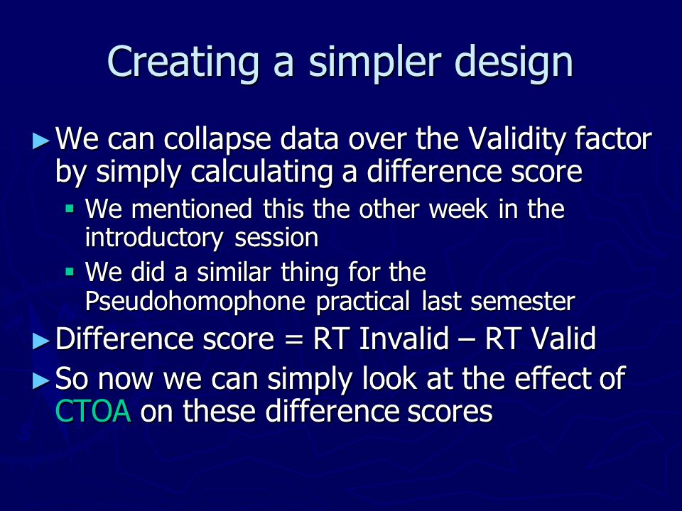 Creating a simpler design We can collapse data over the Validity factor by simply calculating a difference score We can collapse data over the Validity factor by simply calculating a difference score We mentioned this the other week in the introductory session We mentioned this the other week in the introductory session We did a similar thing for the Pseudohomophone practical last semester We did a similar thing for the Pseudohomophone practical last semester Difference score = RT Invalid – RT Valid Difference score = RT Invalid – RT Valid So now we can simply look at the effect of CTOA on these difference scores So now we can simply look at the effect of CTOA on these difference scores