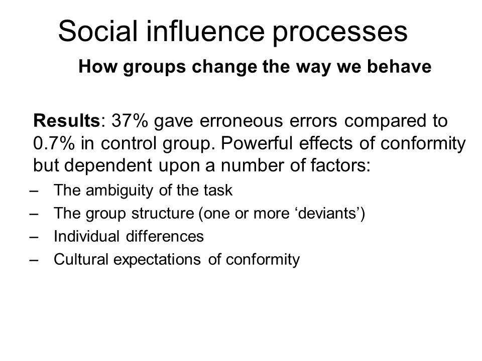 How groups change the way we behave Results: 37% gave erroneous errors compared to 0.7% in control group. Powerful effects of conformity but dependent