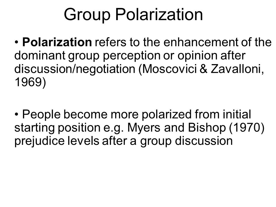 Polarization refers to the enhancement of the dominant group perception or opinion after discussion/negotiation (Moscovici & Zavalloni, 1969) People b