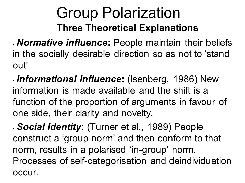 Three Theoretical Explanations Normative influence: People maintain their beliefs in the socially desirable direction so as not to stand out Informati