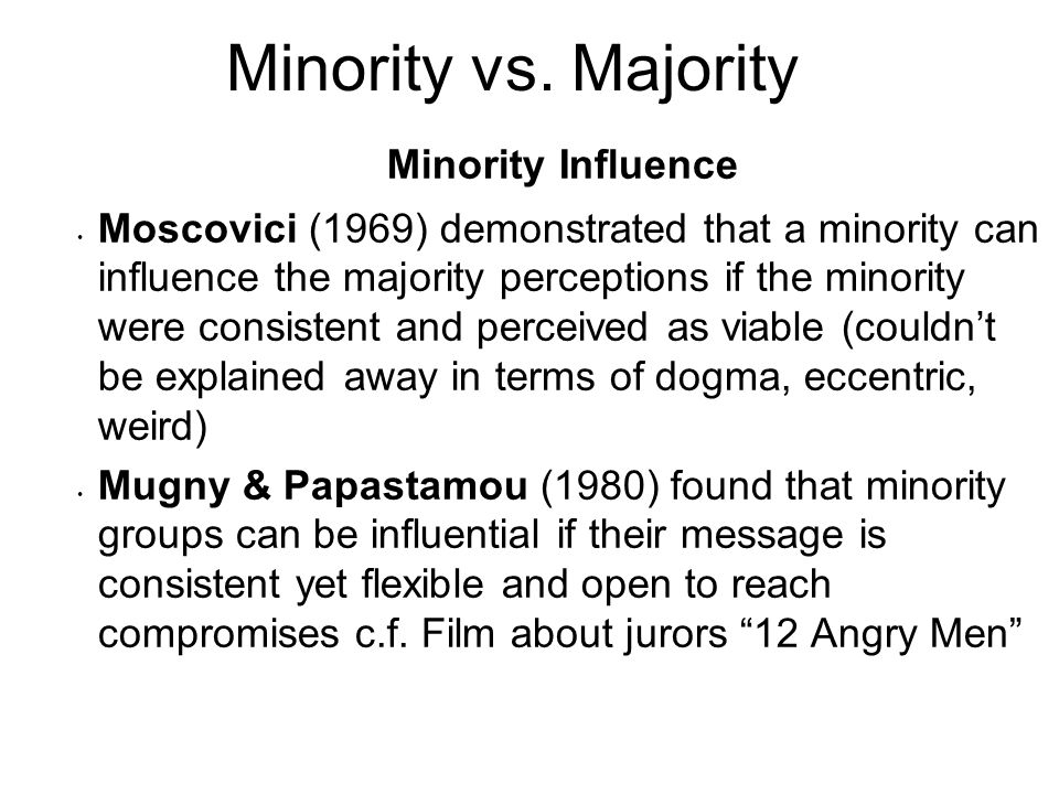 Minority Influence Moscovici (1969) demonstrated that a minority can influence the majority perceptions if the minority were consistent and perceived
