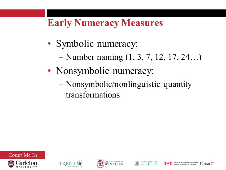 Early Numeracy Measures Symbolic numeracy: –Number naming (1, 3, 7, 12, 17, 24…) Nonsymbolic numeracy: –Nonsymbolic/nonlinguistic quantity transformations