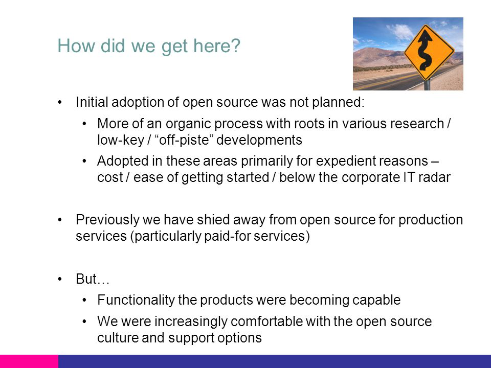 How did we get here? Initial adoption of open source was not planned: More of an organic process with roots in various research / low-key / off-piste