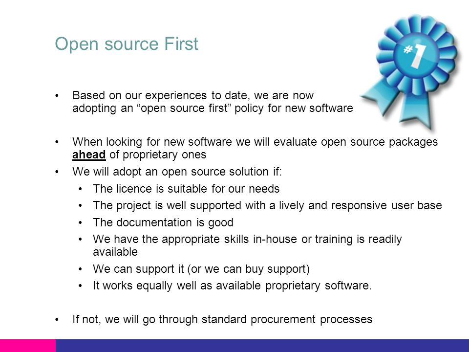 Open source First Based on our experiences to date, we are now adopting an open source first policy for new software When looking for new software we will evaluate open source packages ahead of proprietary ones We will adopt an open source solution if: The licence is suitable for our needs The project is well supported with a lively and responsive user base The documentation is good We have the appropriate skills in-house or training is readily available We can support it (or we can buy support) It works equally well as available proprietary software.