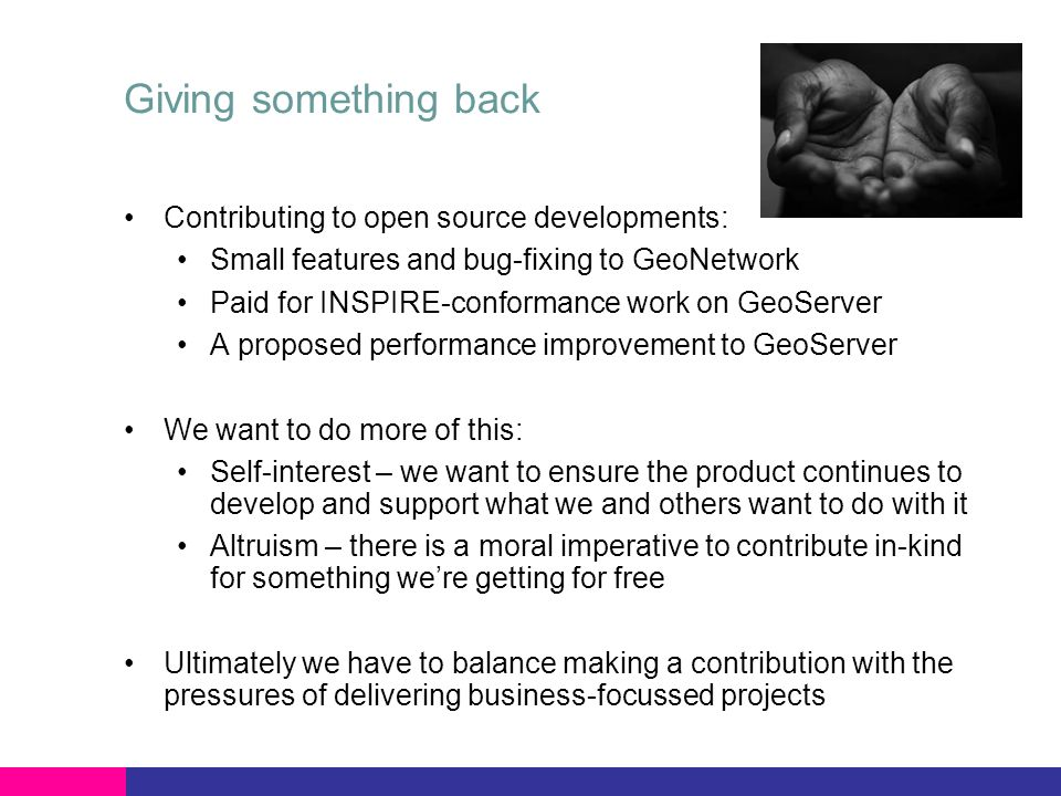 Giving something back Contributing to open source developments: Small features and bug-fixing to GeoNetwork Paid for INSPIRE-conformance work on GeoServer A proposed performance improvement to GeoServer We want to do more of this: Self-interest – we want to ensure the product continues to develop and support what we and others want to do with it Altruism – there is a moral imperative to contribute in-kind for something were getting for free Ultimately we have to balance making a contribution with the pressures of delivering business-focussed projects