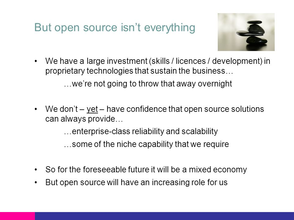 But open source isnt everything We have a large investment (skills / licences / development) in proprietary technologies that sustain the business… …were not going to throw that away overnight We dont – yet – have confidence that open source solutions can always provide… …enterprise-class reliability and scalability …some of the niche capability that we require So for the foreseeable future it will be a mixed economy But open source will have an increasing role for us