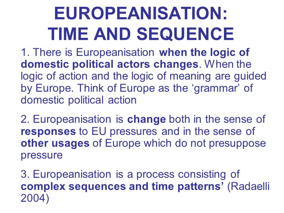 EUROPEANISATION: TIME AND SEQUENCE 1. There is Europeanisation when the logic of domestic political actors changes. When the logic of action and the l