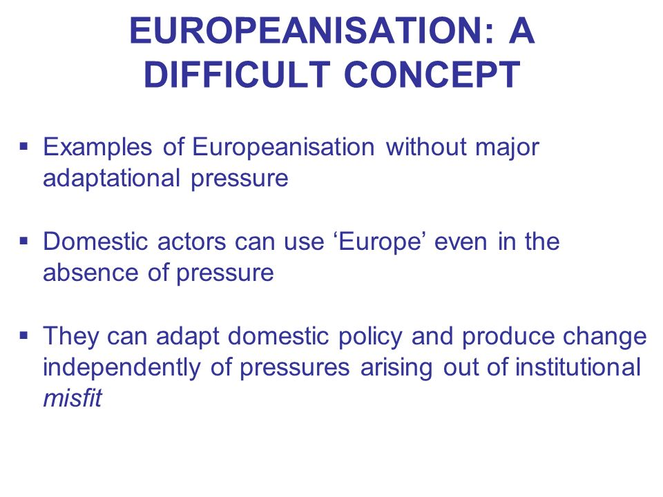 EUROPEANISATION: A DIFFICULT CONCEPT Examples of Europeanisation without major adaptational pressure Domestic actors can use Europe even in the absenc