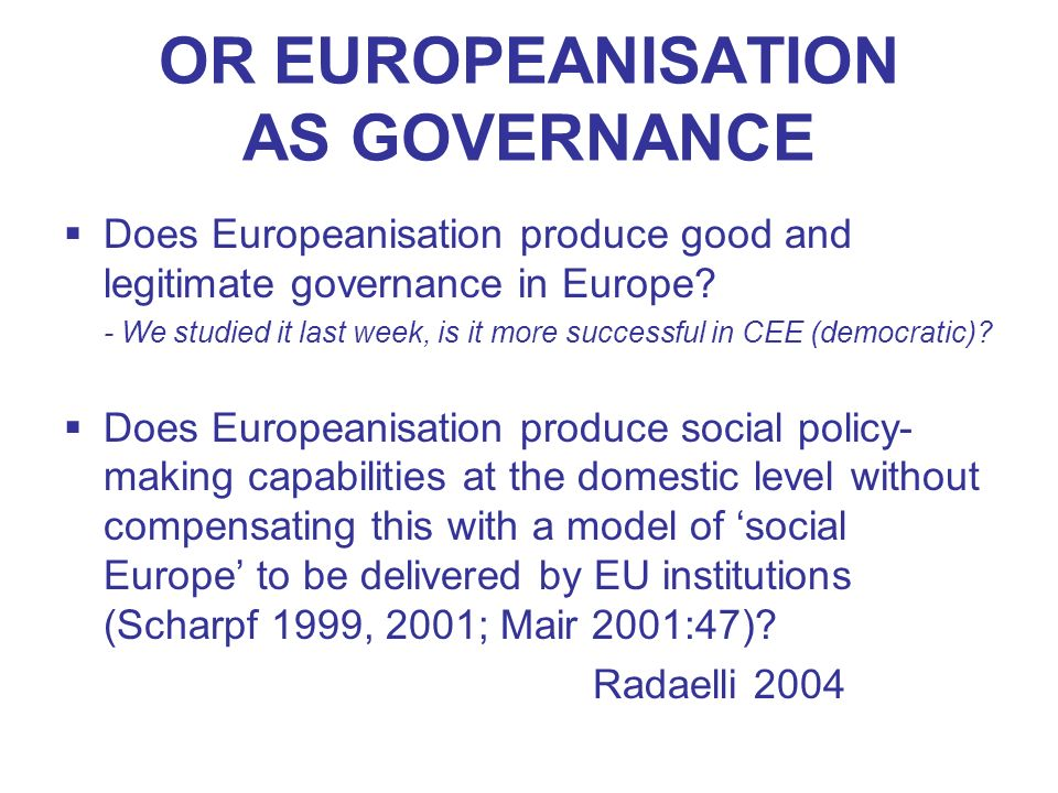 OR EUROPEANISATION AS GOVERNANCE Does Europeanisation produce good and legitimate governance in Europe? - We studied it last week, is it more successf