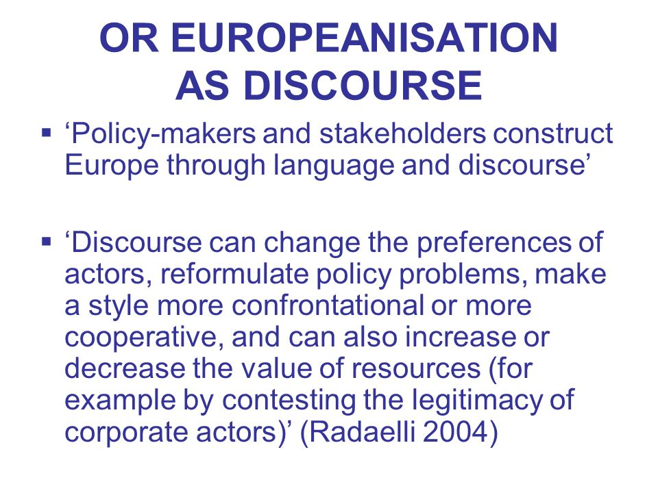 OR EUROPEANISATION AS DISCOURSE Policy-makers and stakeholders construct Europe through language and discourse Discourse can change the preferences of
