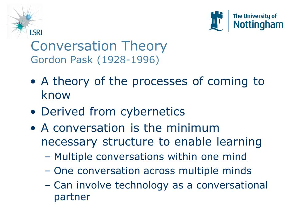Conversation Theory Gordon Pask ( ) A theory of the processes of coming to know Derived from cybernetics A conversation is the minimum necessary structure to enable learning –Multiple conversations within one mind –One conversation across multiple minds –Can involve technology as a conversational partner
