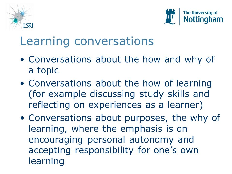 Learning conversations Conversations about the how and why of a topic Conversations about the how of learning (for example discussing study skills and reflecting on experiences as a learner) Conversations about purposes, the why of learning, where the emphasis is on encouraging personal autonomy and accepting responsibility for ones own learning