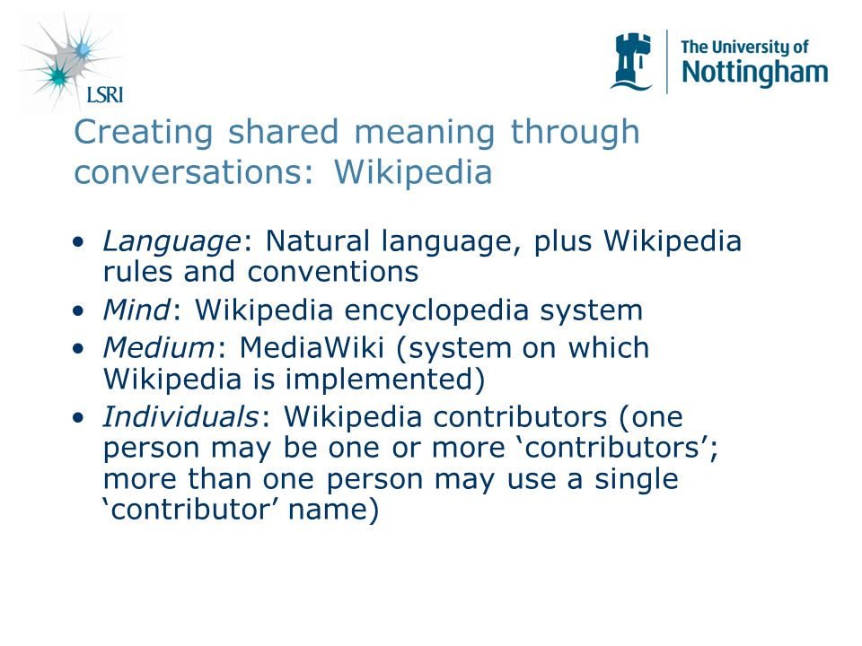Creating shared meaning through conversations: Wikipedia Language: Natural language, plus Wikipedia rules and conventions Mind: Wikipedia encyclopedia system Medium: MediaWiki (system on which Wikipedia is implemented) Individuals: Wikipedia contributors (one person may be one or more contributors; more than one person may use a single contributor name)