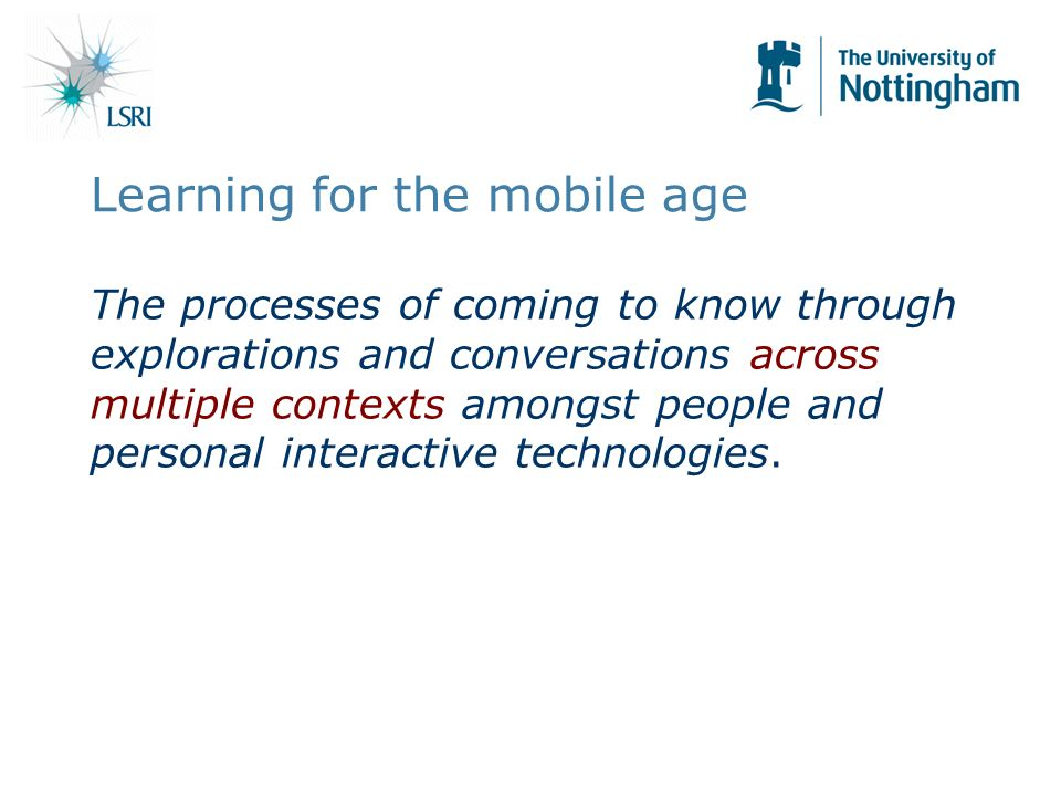 Learning for the mobile age The processes of coming to know through explorations and conversations across multiple contexts amongst people and personal interactive technologies.