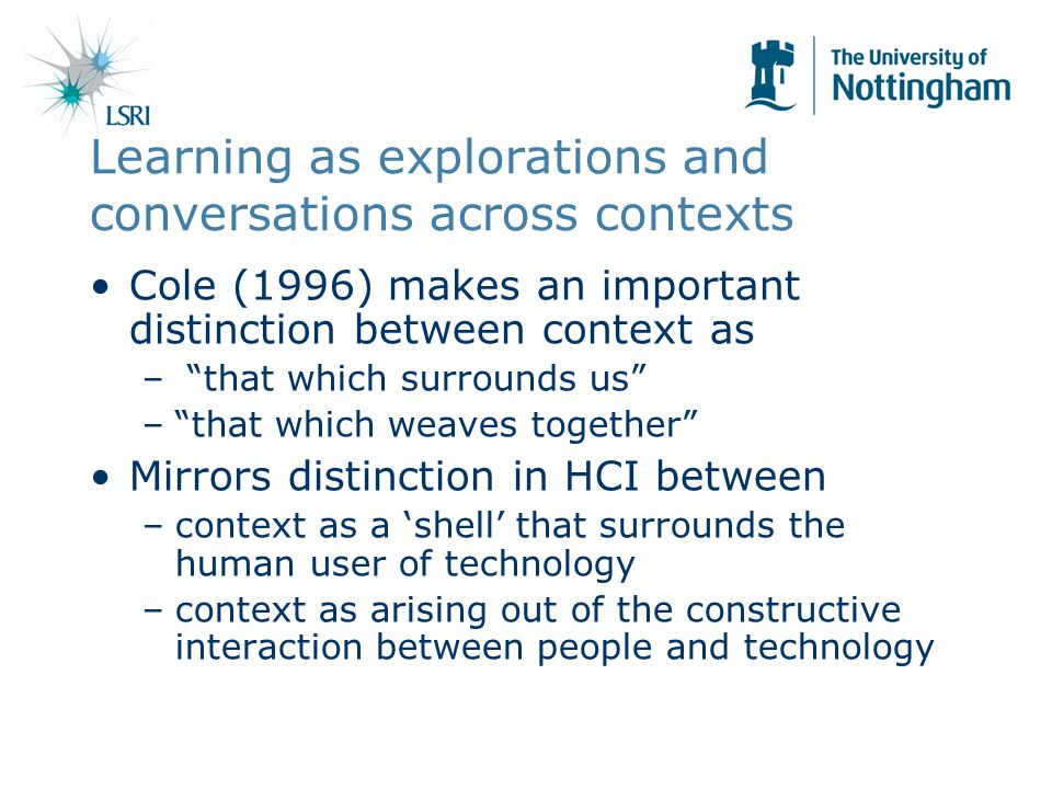 Learning as explorations and conversations across contexts Cole (1996) makes an important distinction between context as – that which surrounds us –that which weaves together Mirrors distinction in HCI between –context as a shell that surrounds the human user of technology –context as arising out of the constructive interaction between people and technology