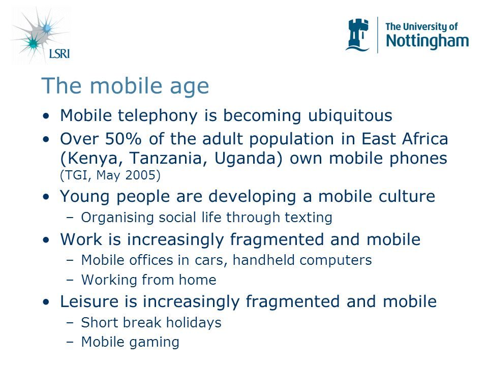 The mobile age Mobile telephony is becoming ubiquitous Over 50% of the adult population in East Africa (Kenya, Tanzania, Uganda) own mobile phones (TGI, May 2005) Young people are developing a mobile culture –Organising social life through texting Work is increasingly fragmented and mobile –Mobile offices in cars, handheld computers –Working from home Leisure is increasingly fragmented and mobile –Short break holidays –Mobile gaming