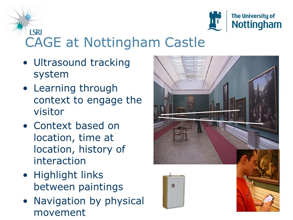 CAGE at Nottingham Castle Ultrasound tracking system Learning through context to engage the visitor Context based on location, time at location, history of interaction Highlight links between paintings Navigation by physical movement
