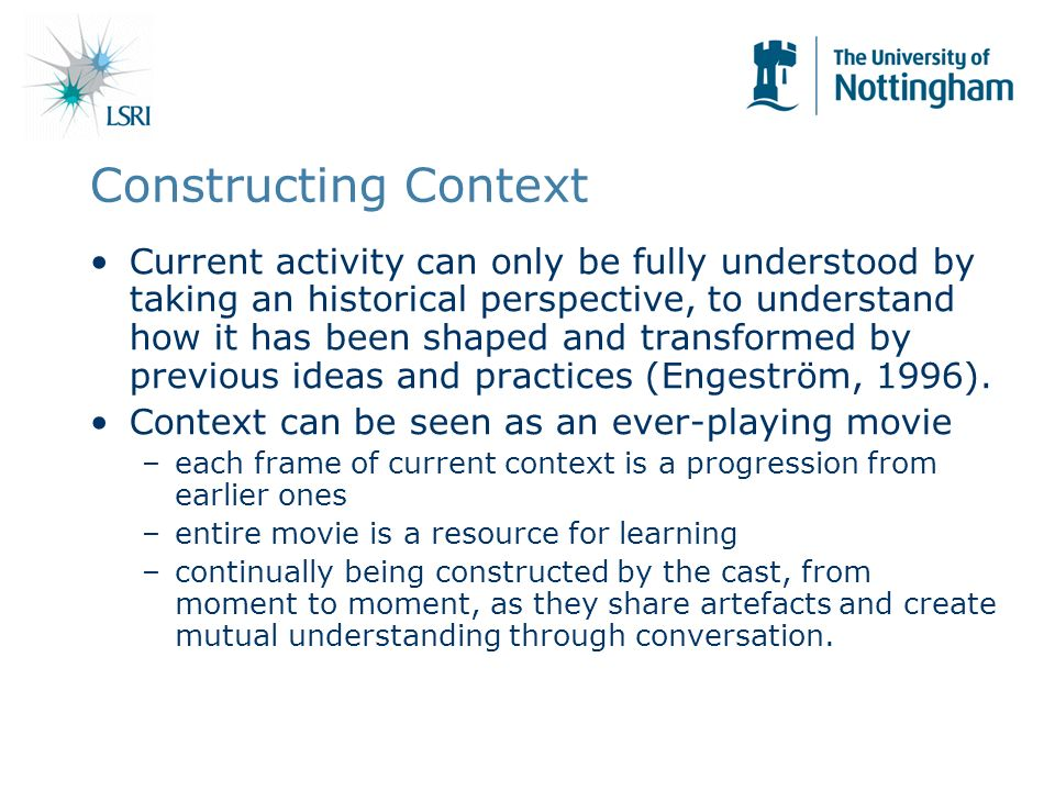 Constructing Context Current activity can only be fully understood by taking an historical perspective, to understand how it has been shaped and transformed by previous ideas and practices (Engeström, 1996).