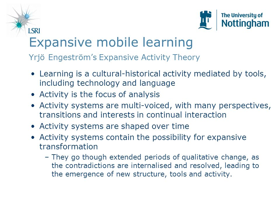 Expansive mobile learning Yrjö Engeströms Expansive Activity Theory Learning is a cultural-historical activity mediated by tools, including technology and language Activity is the focus of analysis Activity systems are multi-voiced, with many perspectives, transitions and interests in continual interaction Activity systems are shaped over time Activity systems contain the possibility for expansive transformation –They go though extended periods of qualitative change, as the contradictions are internalised and resolved, leading to the emergence of new structure, tools and activity.
