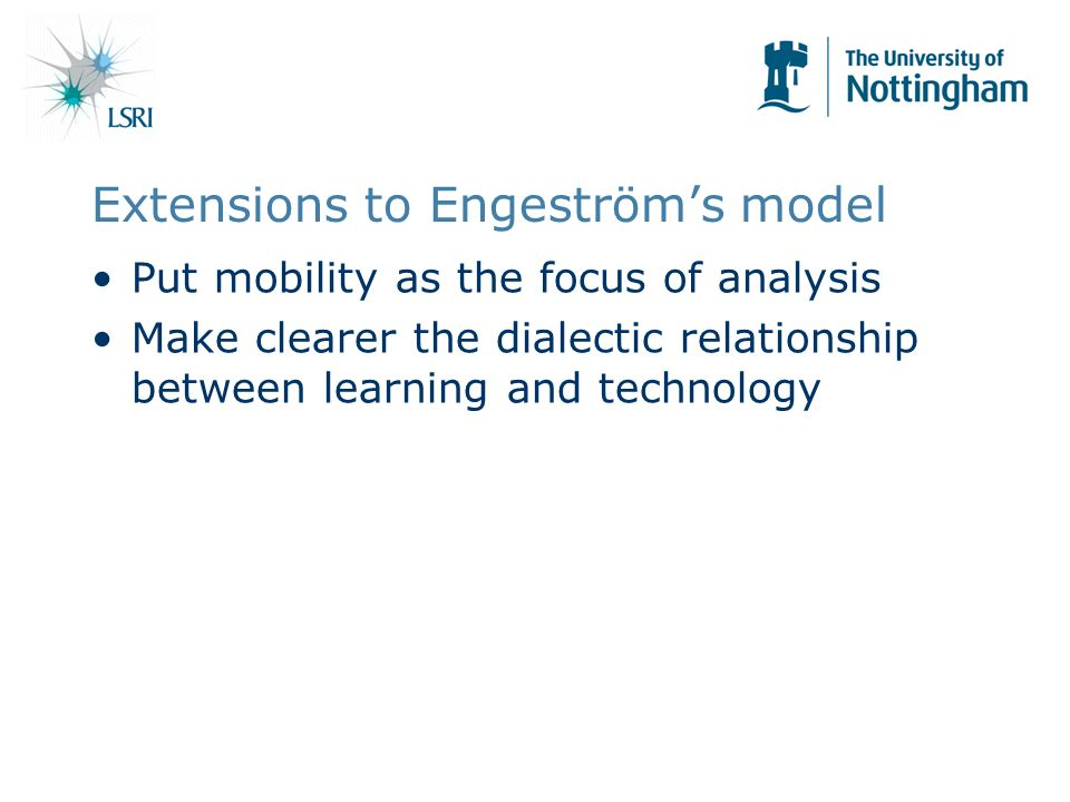 Extensions to Engeströms model Put mobility as the focus of analysis Make clearer the dialectic relationship between learning and technology
