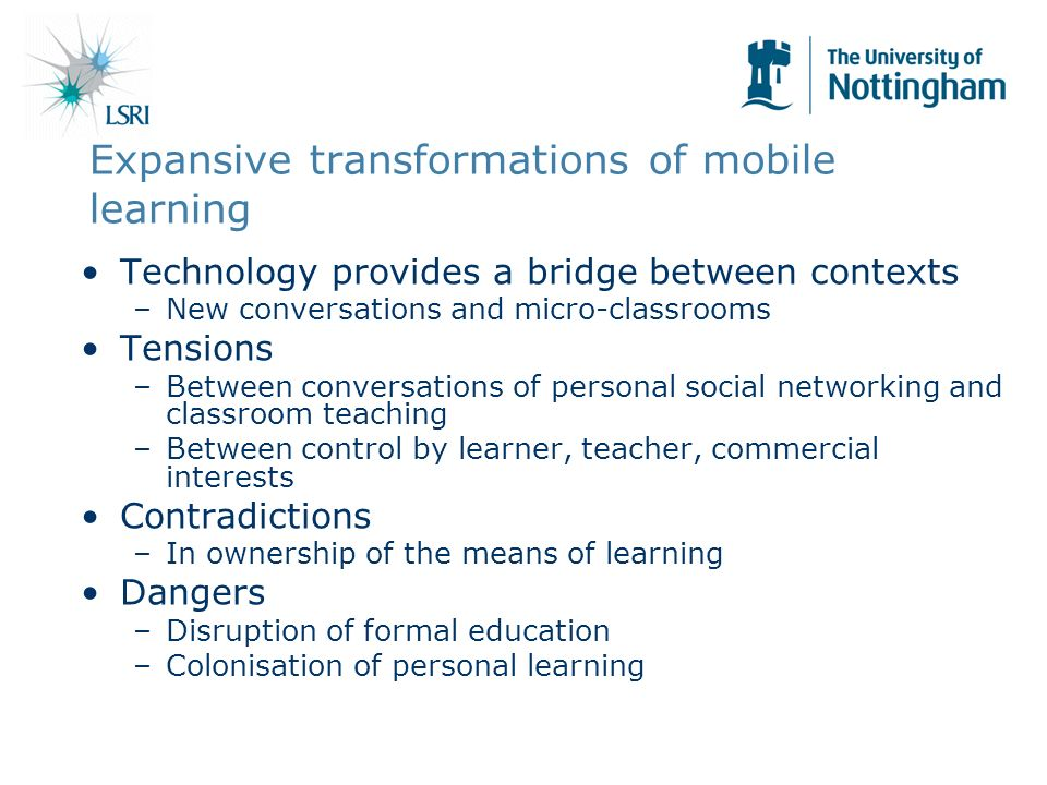 Expansive transformations of mobile learning Technology provides a bridge between contexts –New conversations and micro-classrooms Tensions –Between conversations of personal social networking and classroom teaching –Between control by learner, teacher, commercial interests Contradictions –In ownership of the means of learning Dangers –Disruption of formal education –Colonisation of personal learning