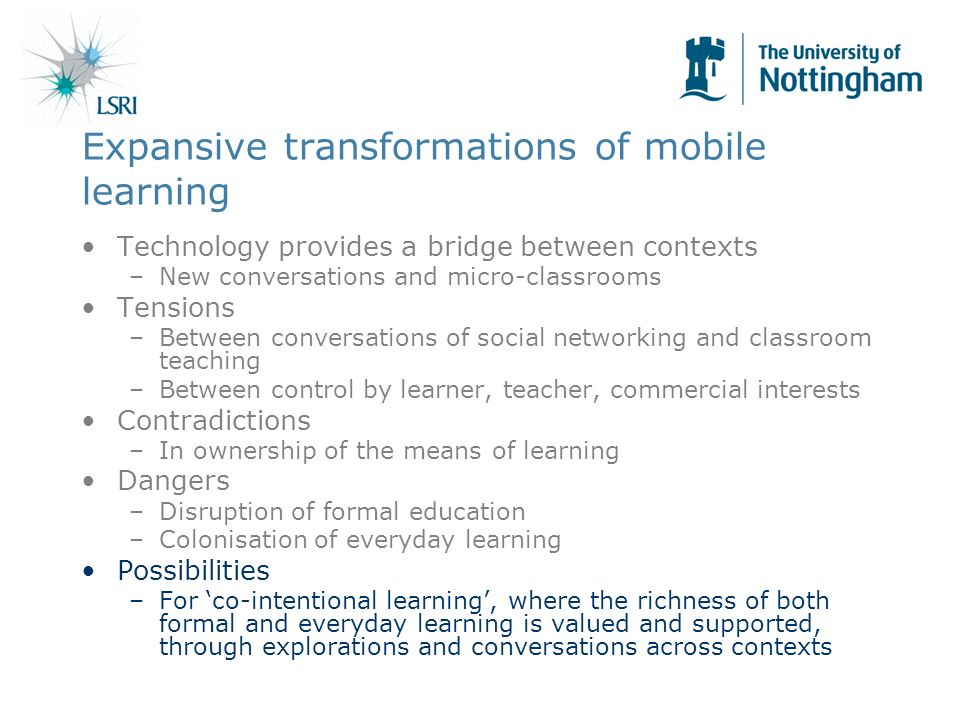 Expansive transformations of mobile learning Technology provides a bridge between contexts –New conversations and micro-classrooms Tensions –Between conversations of social networking and classroom teaching –Between control by learner, teacher, commercial interests Contradictions –In ownership of the means of learning Dangers –Disruption of formal education –Colonisation of everyday learning Possibilities –For co-intentional learning, where the richness of both formal and everyday learning is valued and supported, through explorations and conversations across contexts