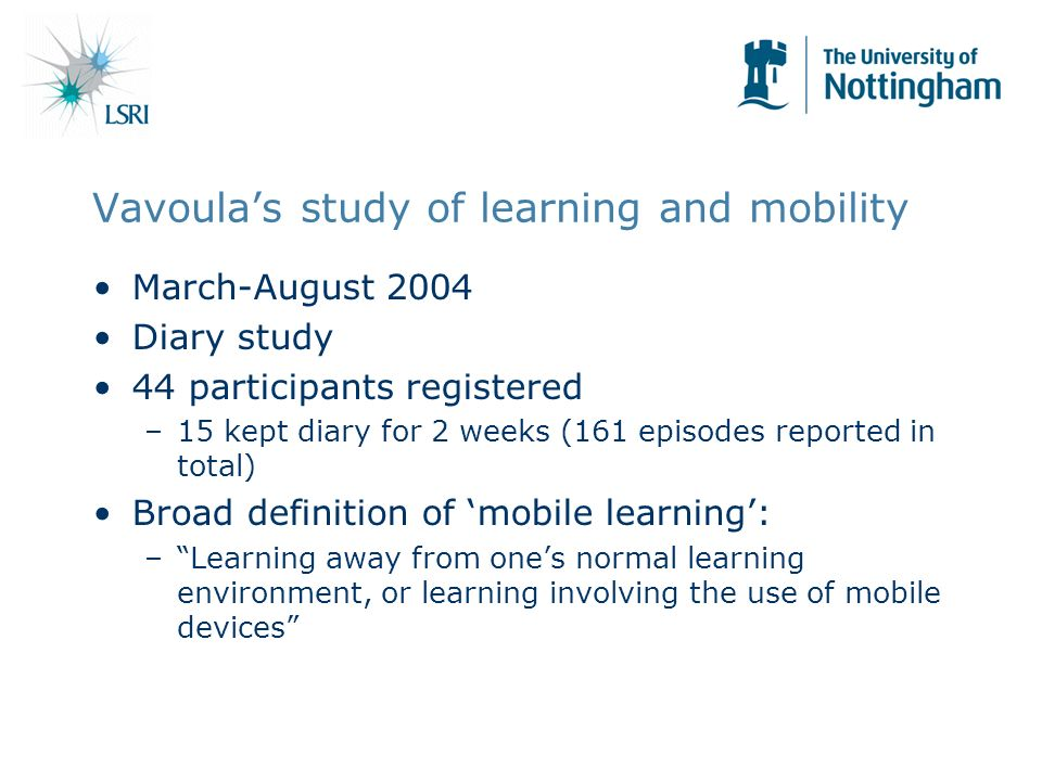 Vavoulas study of learning and mobility March-August 2004 Diary study 44 participants registered –15 kept diary for 2 weeks (161 episodes reported in total) Broad definition of mobile learning: –Learning away from ones normal learning environment, or learning involving the use of mobile devices